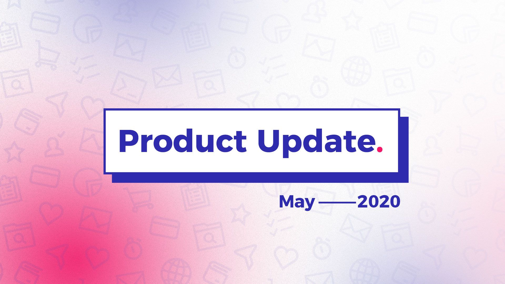 Product Updates May 2020